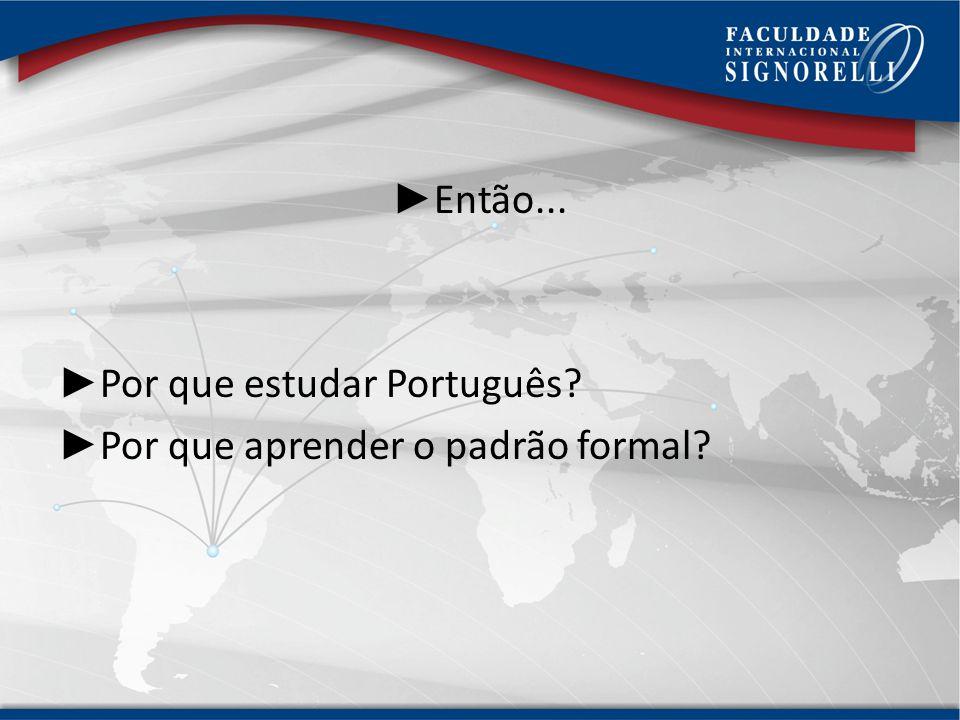 Então... Por que estudar Português Por que aprender o padrão formal