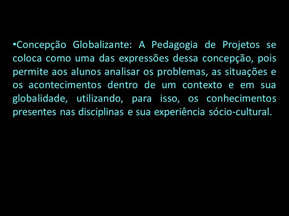 Concepção Globalizante: A Pedagogia de Projetos se coloca como uma das expressões dessa concepção, pois permite aos alunos analisar os problemas, as situações e os acontecimentos dentro de um contexto e em sua globalidade, utilizando, para isso, os conhecimentos presentes nas disciplinas e sua experiência sócio-cultural.