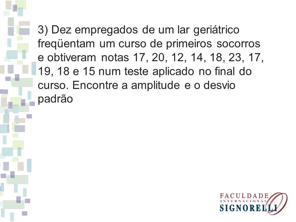 3) Dez empregados de um lar geriátrico freqüentam um curso de primeiros socorros e obtiveram notas 17, 20, 12, 14, 18, 23, 17, 19, 18 e 15 num teste aplicado no final do curso.