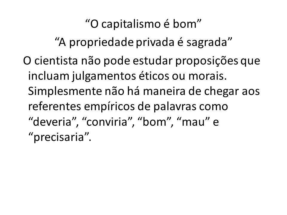 O capitalismo é bom A propriedade privada é sagrada O cientista não pode estudar proposições que incluam julgamentos éticos ou morais.