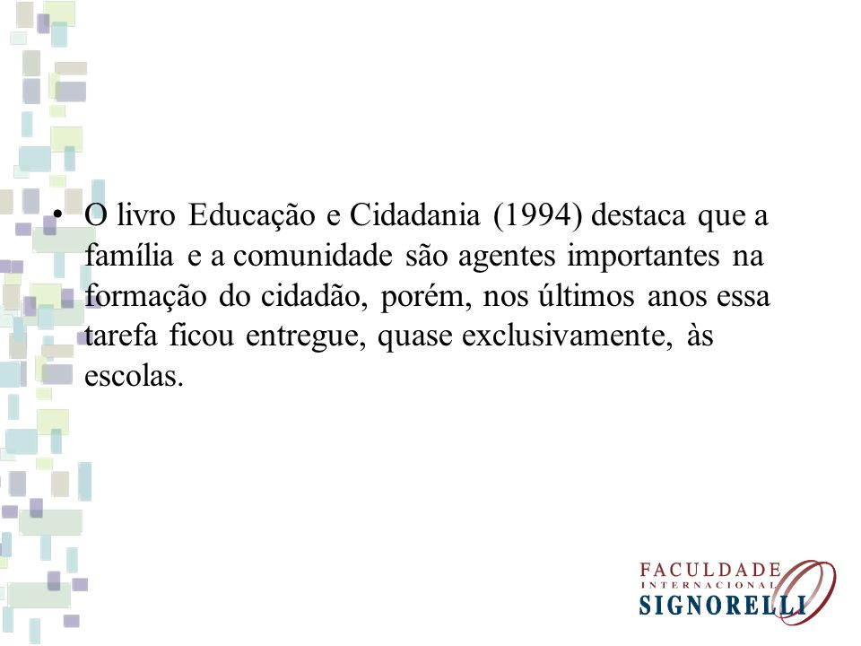 O livro Educação e Cidadania (1994) destaca que a família e a comunidade são agentes importantes na formação do cidadão, porém, nos últimos anos essa tarefa ficou entregue, quase exclusivamente, às escolas.