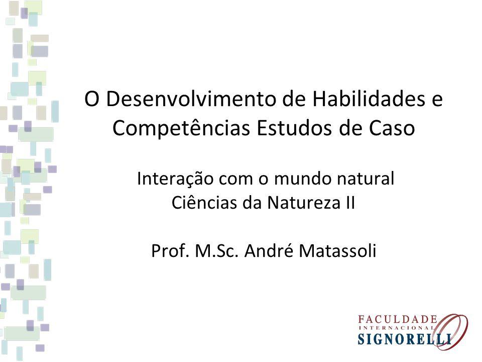 O Desenvolvimento de Habilidades e Competências Estudos de Caso Interação com o mundo natural Ciências da Natureza II Prof.