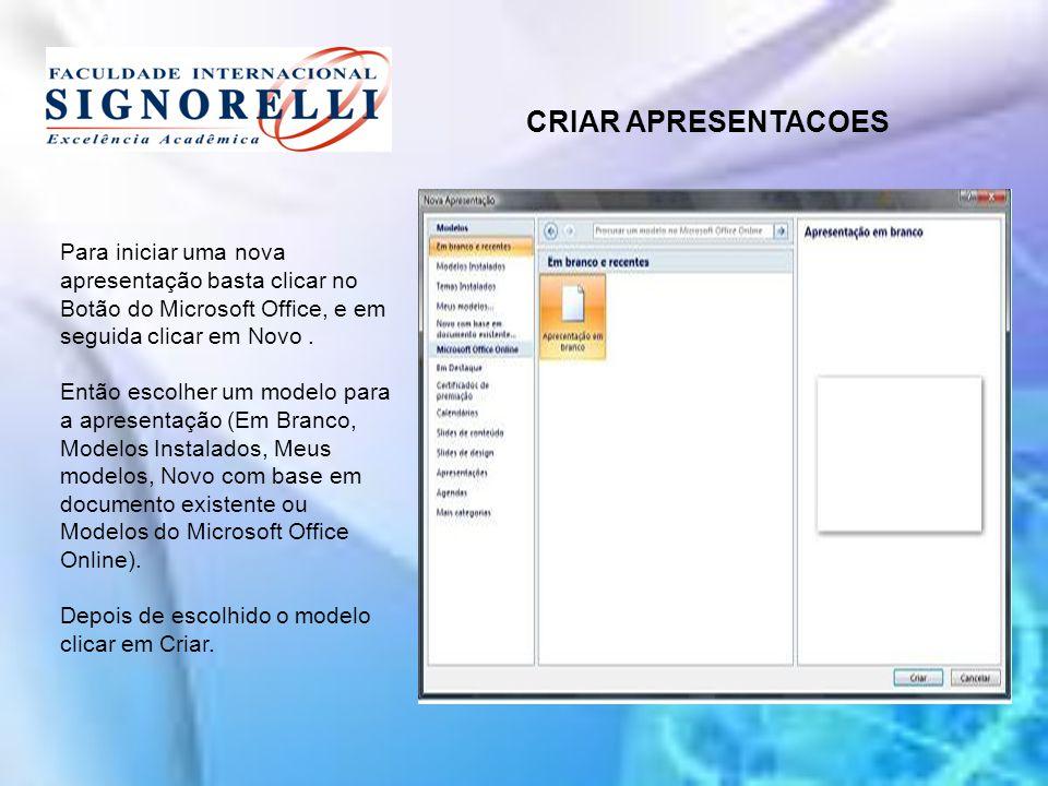 CRIAR APRESENTACOES Para iniciar uma nova apresentação basta clicar no Botão do Microsoft Office, e em seguida clicar em Novo .