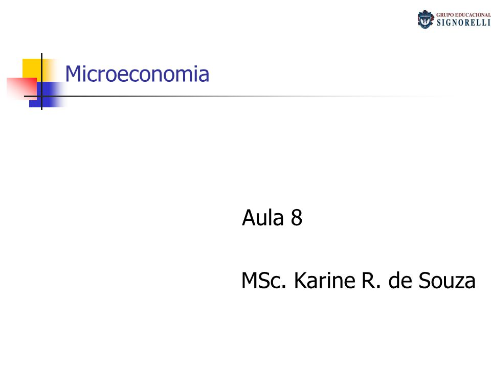 Microeconomia Aula 8 MSc. Karine R. de Souza