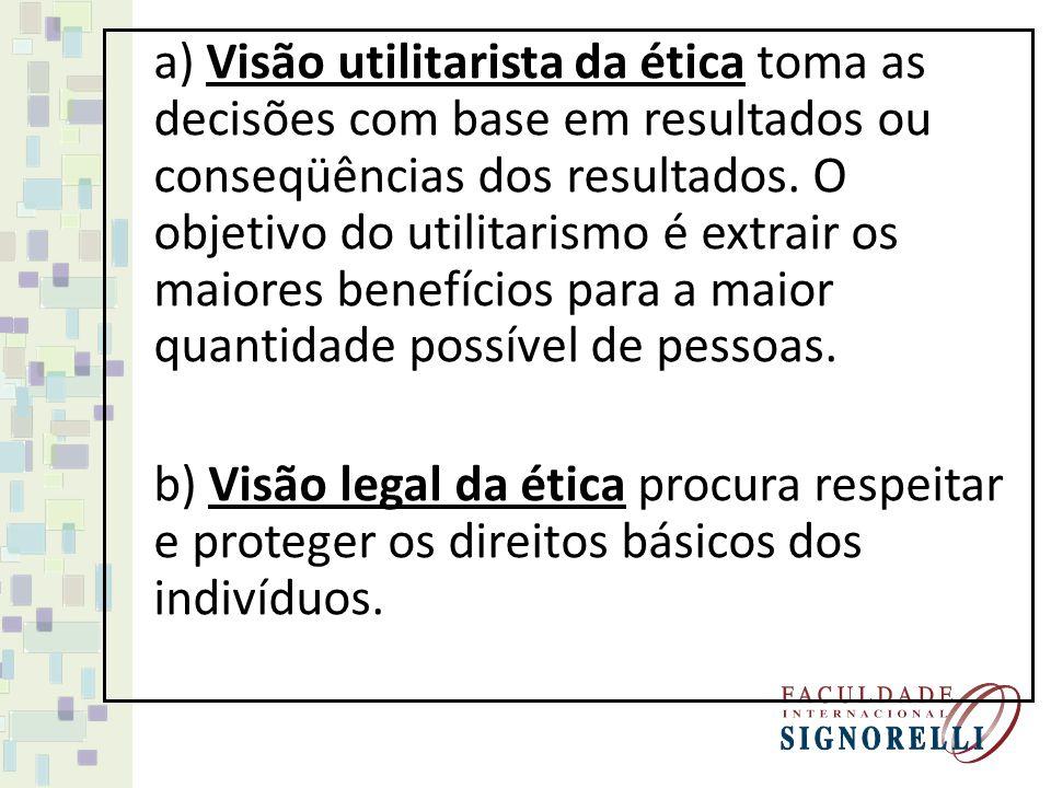 a) Visão utilitarista da ética toma as decisões com base em resultados ou conseqüências dos resultados. O objetivo do utilitarismo é extrair os maiores benefícios para a maior quantidade possível de pessoas.