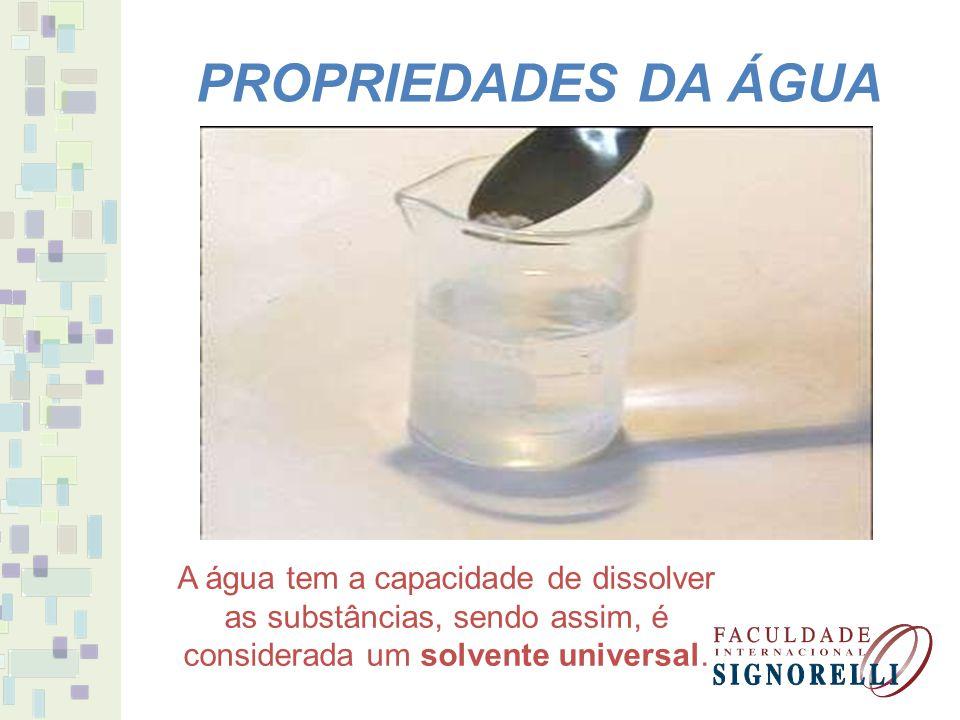 PROPRIEDADES DA ÁGUA A água tem a capacidade de dissolver as substâncias, sendo assim, é considerada um solvente universal.