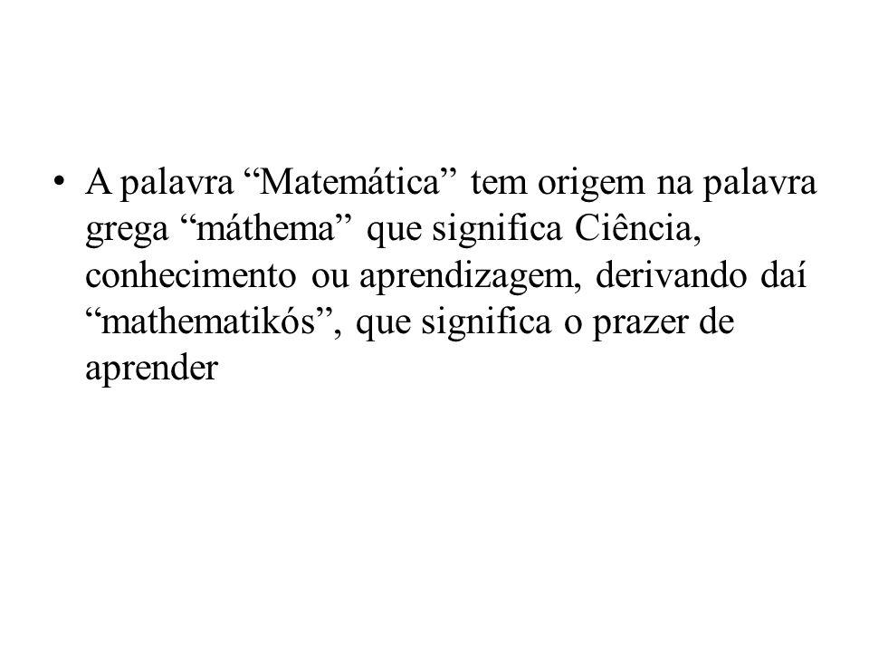 A palavra Matemática tem origem na palavra grega máthema que significa Ciência, conhecimento ou aprendizagem, derivando daí mathematikós , que significa o prazer de aprender