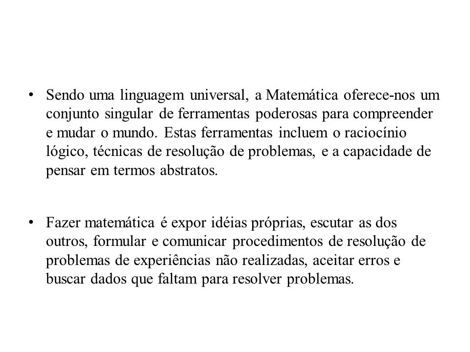 Sendo uma linguagem universal, a Matemática oferece-nos um conjunto singular de ferramentas poderosas para compreender e mudar o mundo. Estas ferramentas incluem o raciocínio lógico, técnicas de resolução de problemas, e a capacidade de pensar em termos abstratos.