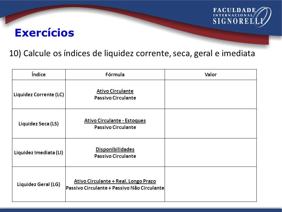 Exercícios 10) Calcule os índices de liquidez corrente, seca, geral e imediata. Índice. Fórmula. Valor.