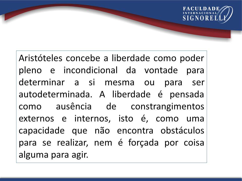 Aristóteles concebe a liberdade como poder pleno e incondicional da vontade para determinar a si mesma ou para ser autodeterminada.