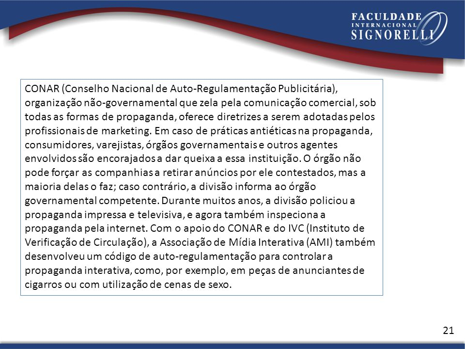 CONAR (Conselho Nacional de Auto-Regulamentação Publicitária), organização não-governamental que zela pela comunicação comercial, sob todas as formas de propaganda, oferece diretrizes a serem adotadas pelos profissionais de marketing.