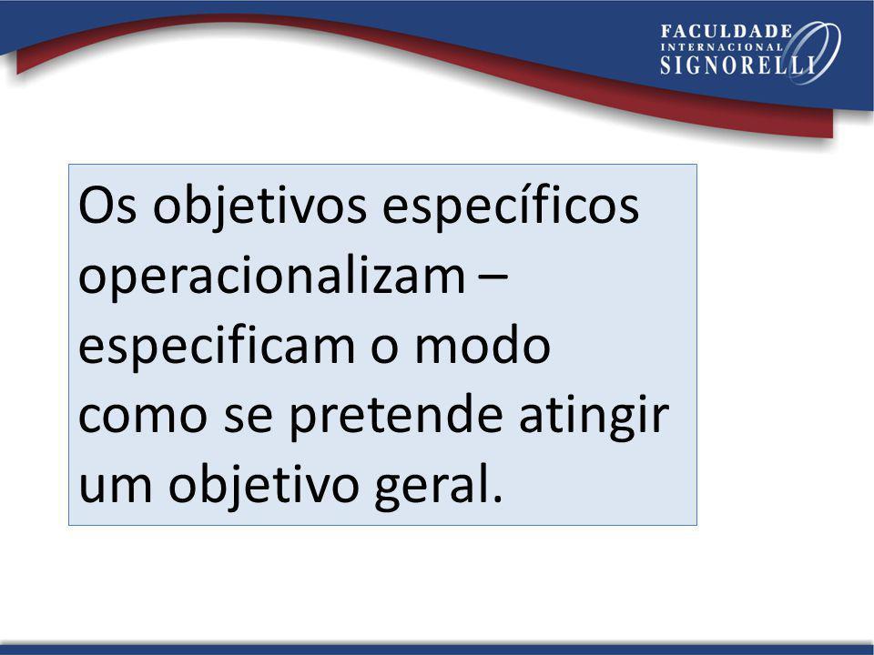 Os objetivos específicos operacionalizam – especificam o modo como se pretende atingir um objetivo geral.