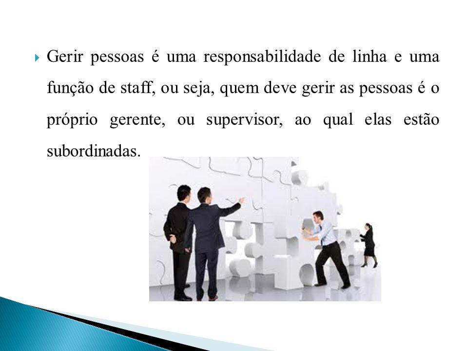 Gerir pessoas é uma responsabilidade de linha e uma função de staff, ou seja, quem deve gerir as pessoas é o próprio gerente, ou supervisor, ao qual elas estão subordinadas.