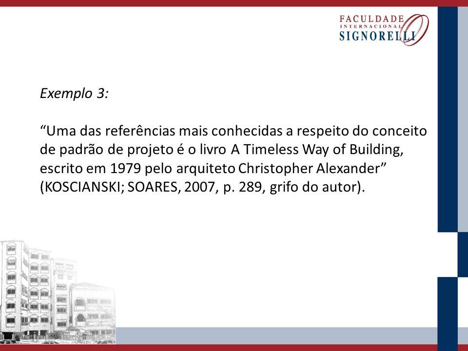 Exemplo 3: Uma das referências mais conhecidas a respeito do conceito de padrão de projeto é o livro A Timeless Way of Building, escrito em 1979 pelo arquiteto Christopher Alexander (KOSCIANSKI; SOARES, 2007, p.