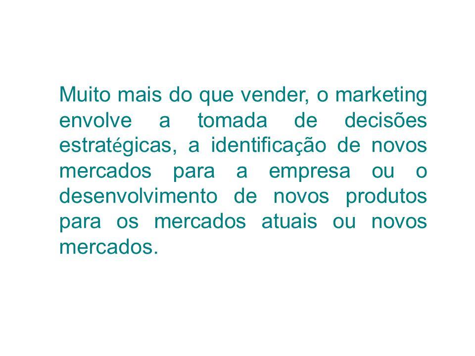 Muito mais do que vender, o marketing envolve a tomada de decisões estratégicas, a identificação de novos mercados para a empresa ou o desenvolvimento de novos produtos para os mercados atuais ou novos mercados.