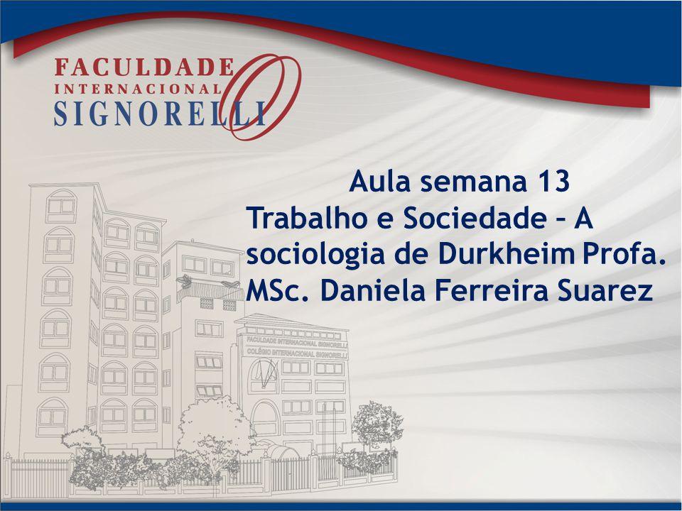 Aula semana 13 Trabalho e Sociedade – A sociologia de Durkheim Profa. MSc. Daniela Ferreira Suarez