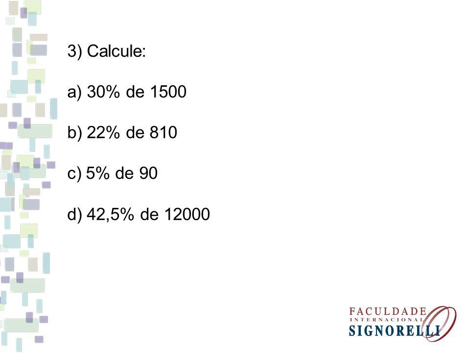 3) Calcule: a) 30% de 1500 b) 22% de 810 c) 5% de 90 d) 42,5% de 12000