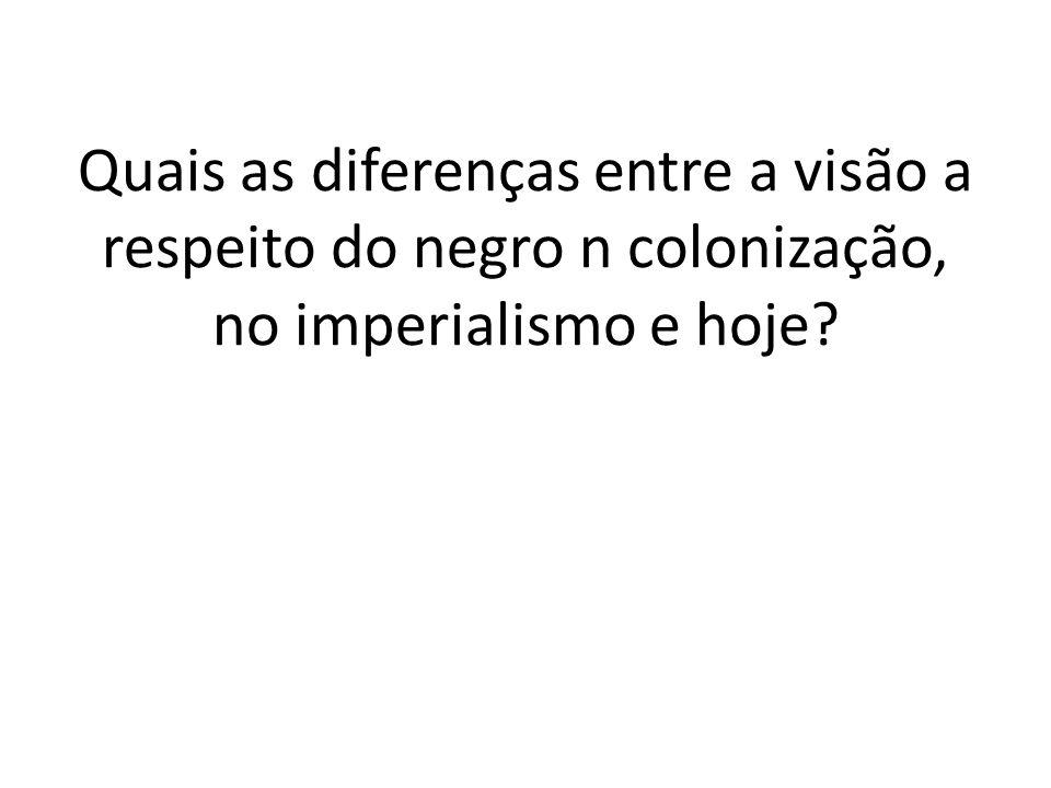 Quais as diferenças entre a visão a respeito do negro n colonização, no imperialismo e hoje