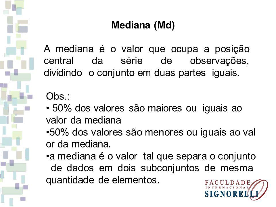 Mediana (Md) A mediana é o valor que ocupa a posição central da série de observações, dividindo o conjunto em duas partes iguais.
