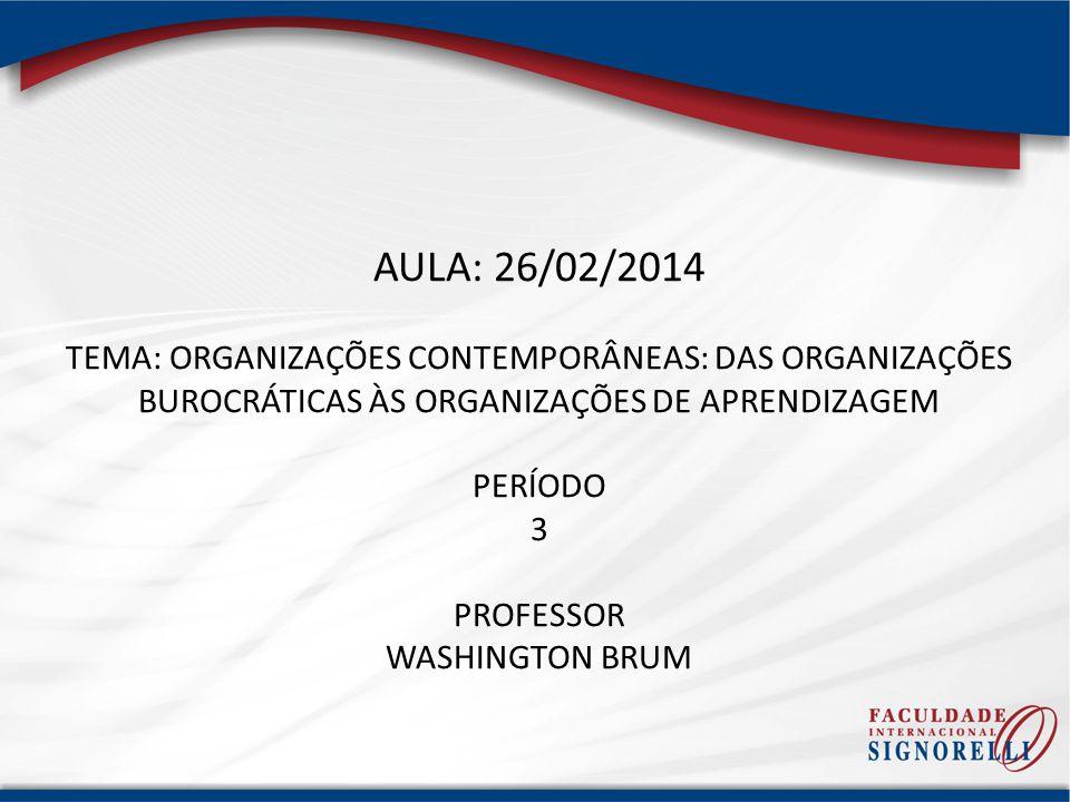 AULA: 26/02/2014 TEMA: ORGANIZAÇÕES CONTEMPORÂNEAS: DAS ORGANIZAÇÕES BUROCRÁTICAS ÀS ORGANIZAÇÕES DE APRENDIZAGEM.