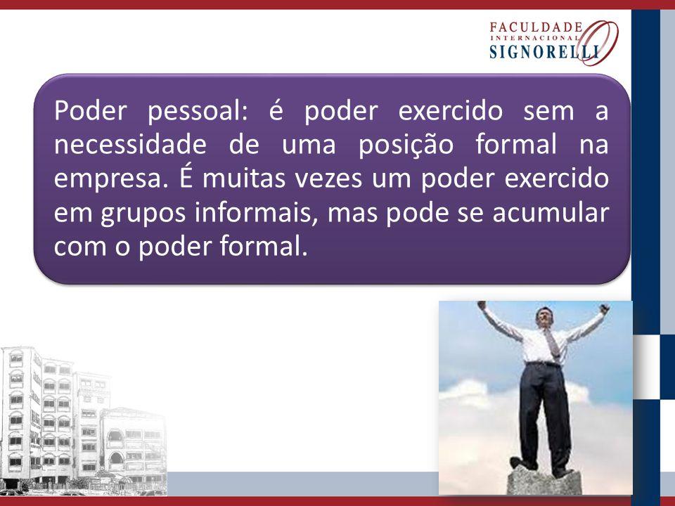 Poder pessoal: é poder exercido sem a necessidade de uma posição formal na empresa.