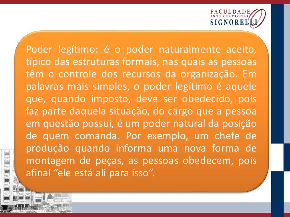 Poder legítimo: é o poder naturalmente aceito, típico das estruturas formais, nas quais as pessoas têm o controle dos recursos da organização.