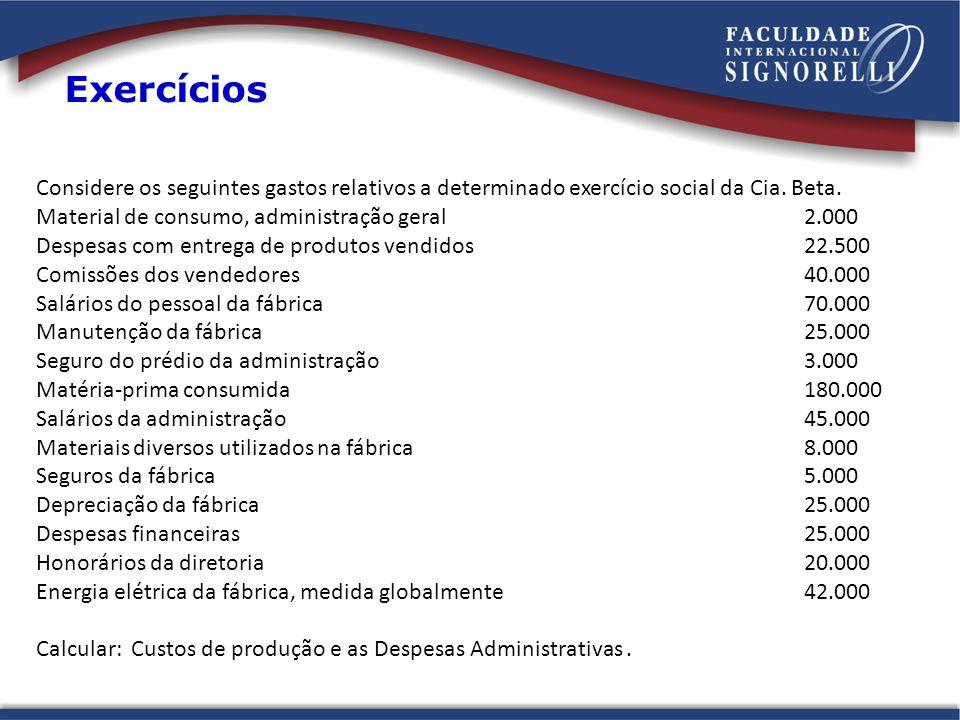 Exercícios Considere os seguintes gastos relativos a determinado exercício social da Cia. Beta. Material de consumo, administração geral 2.000.