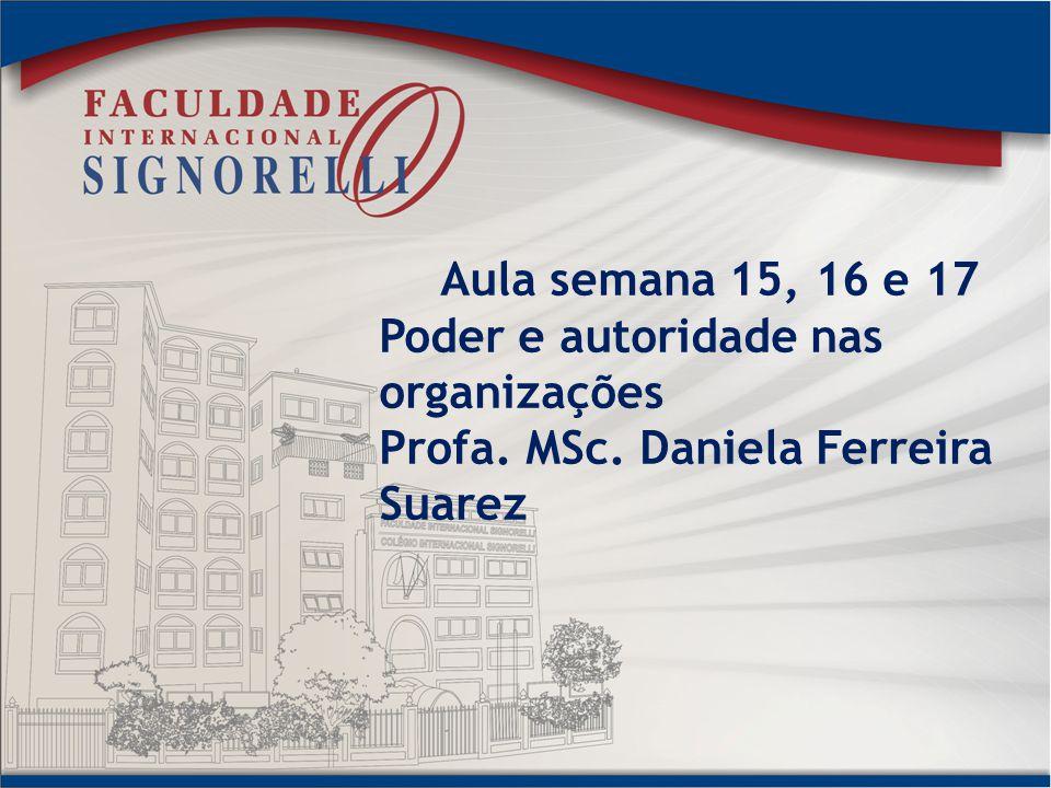 Aula semana 15, 16 e 17 Poder e autoridade nas organizações Profa. MSc. Daniela Ferreira Suarez