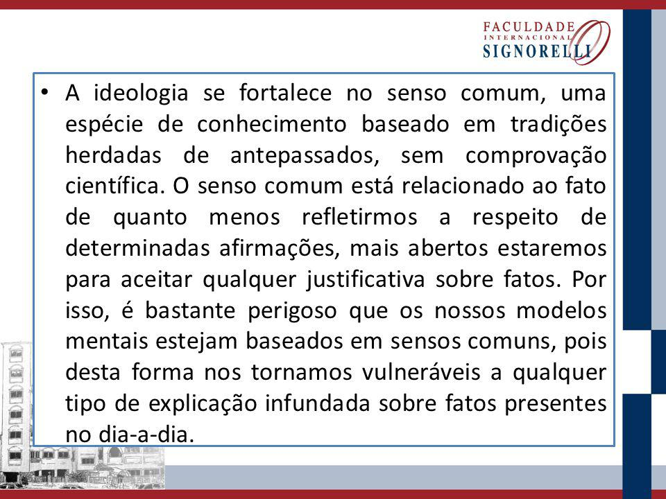 A ideologia se fortalece no senso comum, uma espécie de conhecimento baseado em tradições herdadas de antepassados, sem comprovação científica.