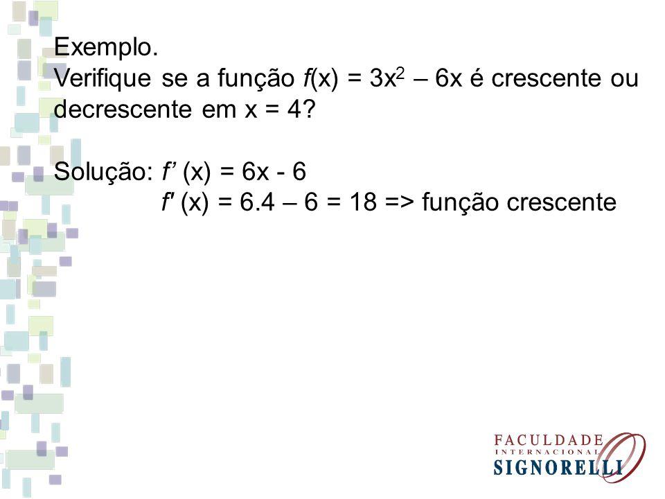 Exemplo. Verifique se a função f(x) = 3x2 – 6x é crescente ou. decrescente em x = 4 Solução: f' (x) = 6x - 6.