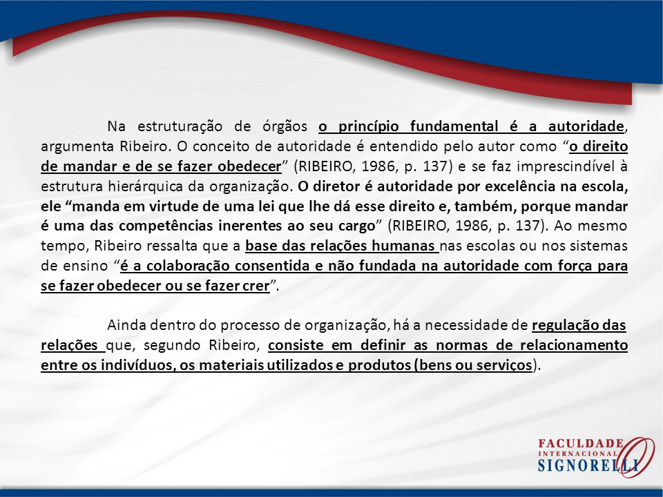Na estruturação de órgãos o princípio fundamental é a autoridade, argumenta Ribeiro. O conceito de autoridade é entendido pelo autor como o direito de mandar e de se fazer obedecer (RIBEIRO, 1986, p. 137) e se faz imprescindível à estrutura hierárquica da organização. O diretor é autoridade por excelência na escola, ele manda em virtude de uma lei que lhe dá esse direito e, também, porque mandar é uma das competências inerentes ao seu cargo (RIBEIRO, 1986, p. 137). Ao mesmo tempo, Ribeiro ressalta que a base das relações humanas nas escolas ou nos sistemas de ensino é a colaboração consentida e não fundada na autoridade com força para se fazer obedecer ou se fazer crer .
