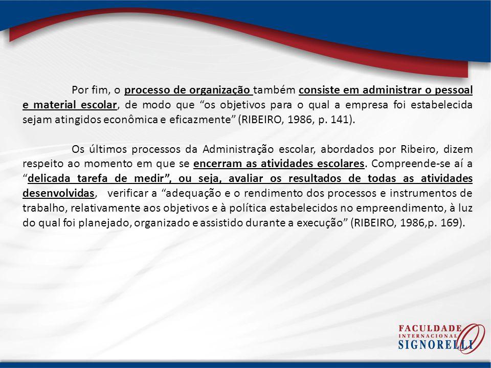 Por fim, o processo de organização também consiste em administrar o pessoal e material escolar, de modo que os objetivos para o qual a empresa foi estabelecida sejam atingidos econômica e eficazmente (RIBEIRO, 1986, p. 141).