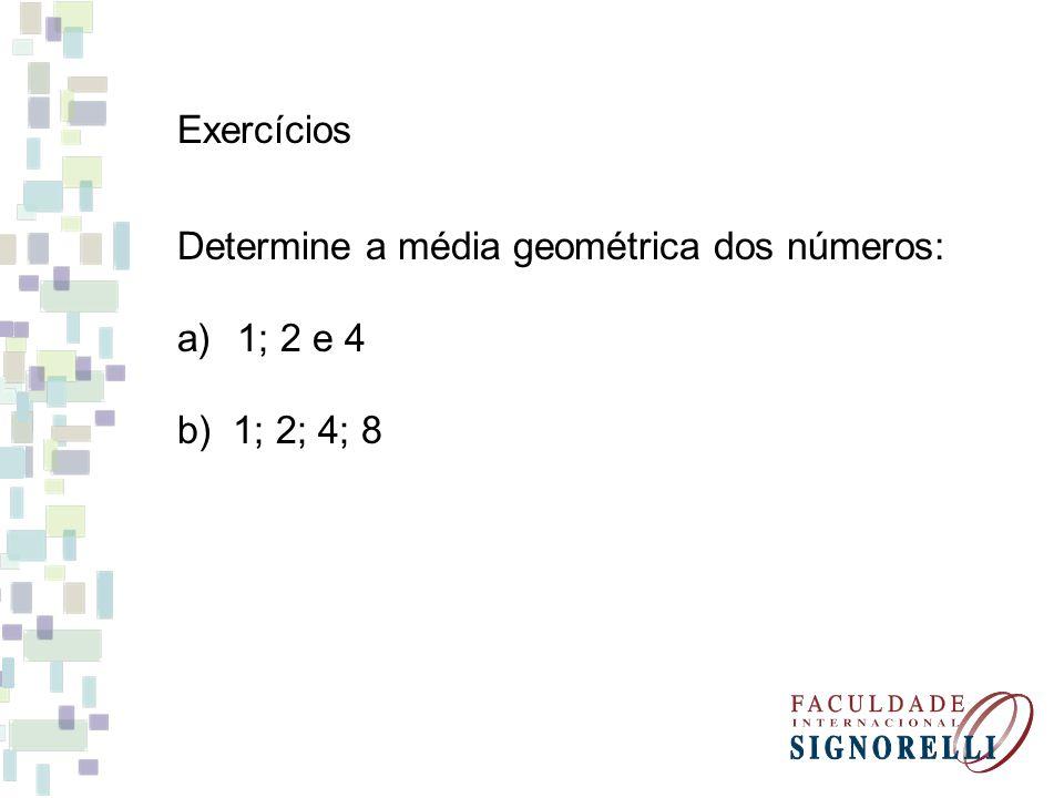 Exercícios Determine a média geométrica dos números: 1; 2 e 4 b) 1; 2; 4; 8
