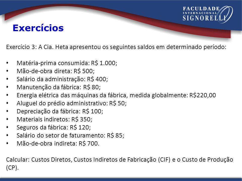 Exercícios Exercício 3: A Cia. Heta apresentou os seguintes saldos em determinado período: Matéria-prima consumida: R$ 1.000;