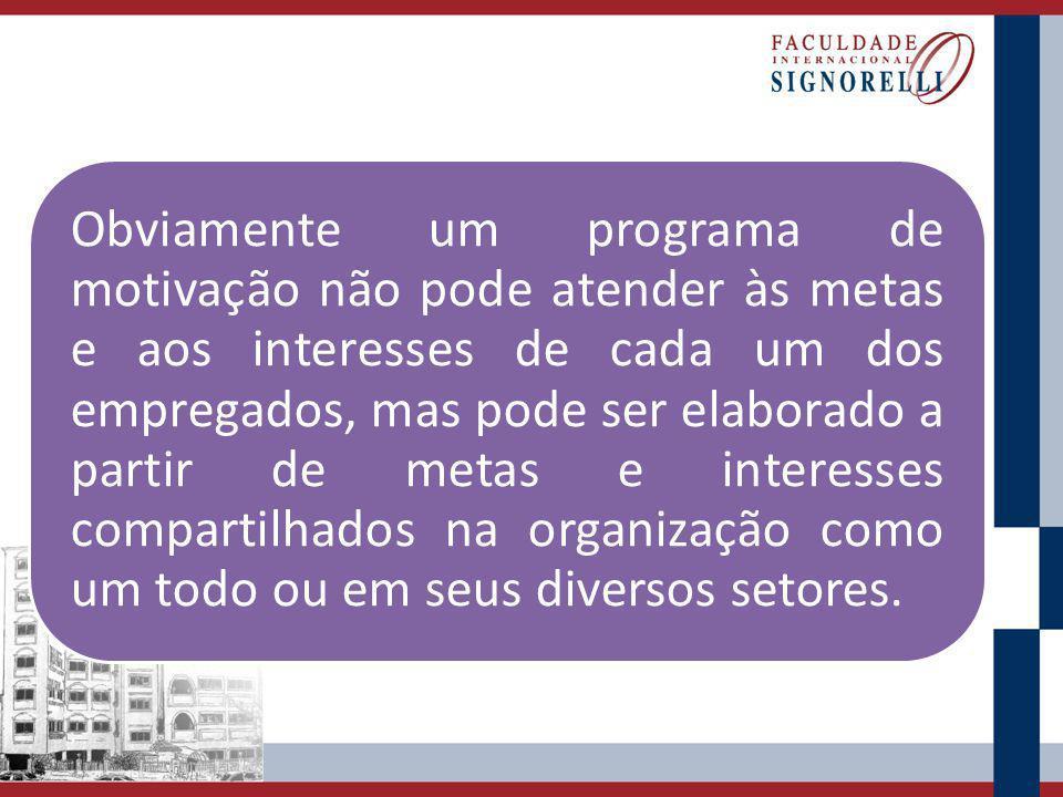 Obviamente um programa de motivação não pode atender às metas e aos interesses de cada um dos empregados, mas pode ser elaborado a partir de metas e interesses compartilhados na organização como um todo ou em seus diversos setores.