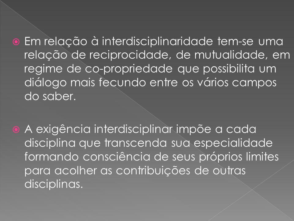 Em relação à interdisciplinaridade tem-se uma relação de reciprocidade, de mutualidade, em regime de co-propriedade que possibilita um diálogo mais fecundo entre os vários campos do saber.