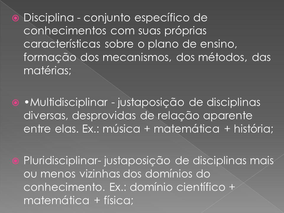 Disciplina - conjunto específico de conhecimentos com suas próprias características sobre o plano de ensino, formação dos mecanismos, dos métodos, das matérias;
