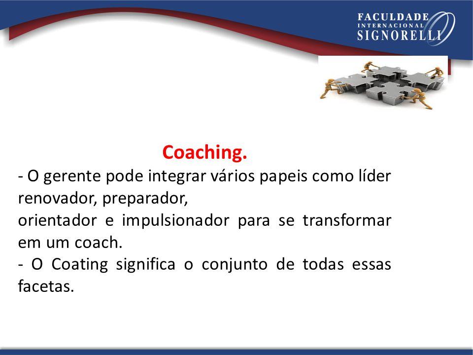 Coaching. - O gerente pode integrar vários papeis como líder renovador, preparador, orientador e impulsionador para se transformar em um coach.
