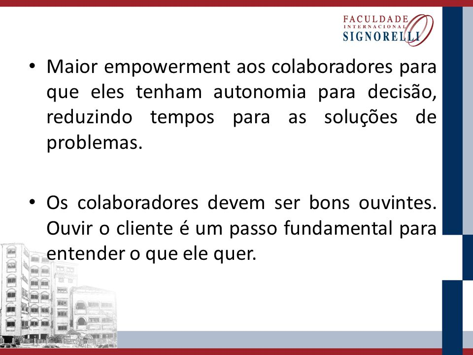 Maior empowerment aos colaboradores para que eles tenham autonomia para decisão, reduzindo tempos para as soluções de problemas.