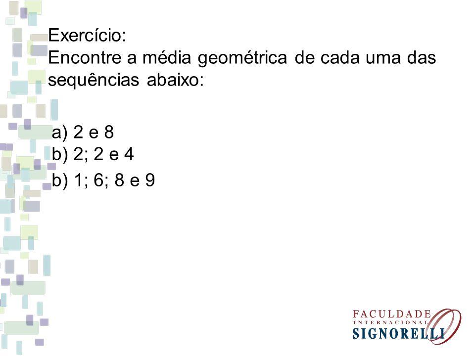 Exercício: Encontre a média geométrica de cada uma das sequências abaixo: a) 2 e 8.