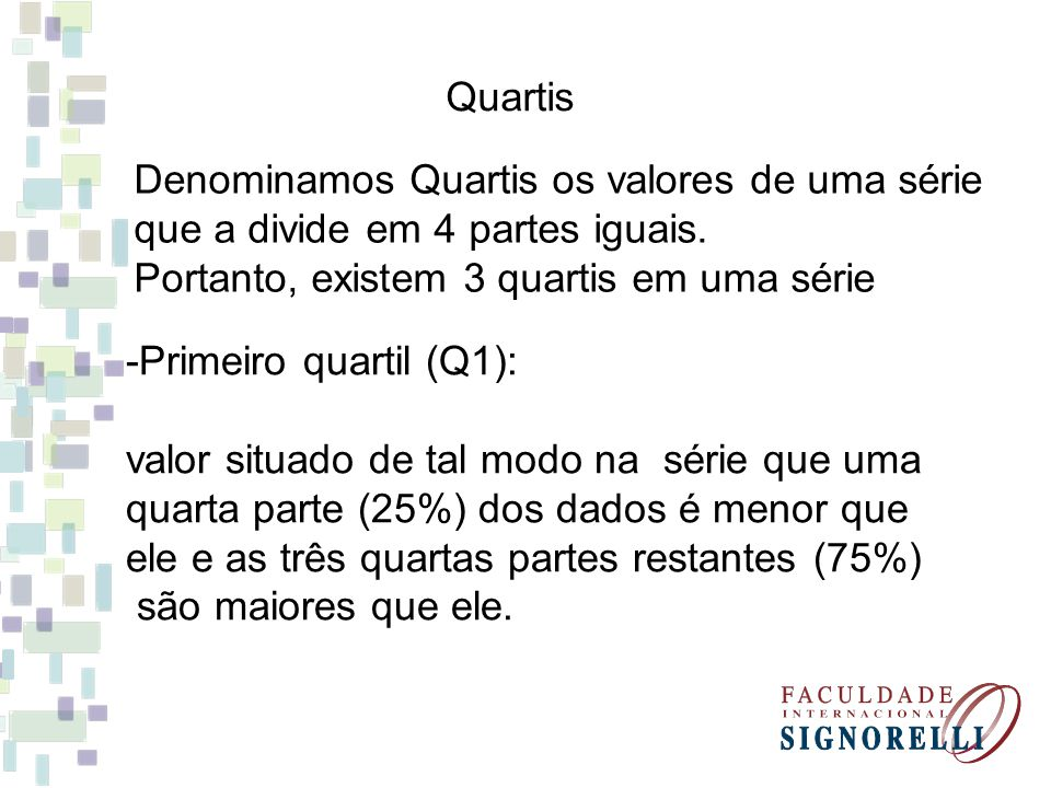Quartis Denominamos Quartis os valores de uma série. que a divide em 4 partes iguais. Portanto, existem 3 quartis em uma série.