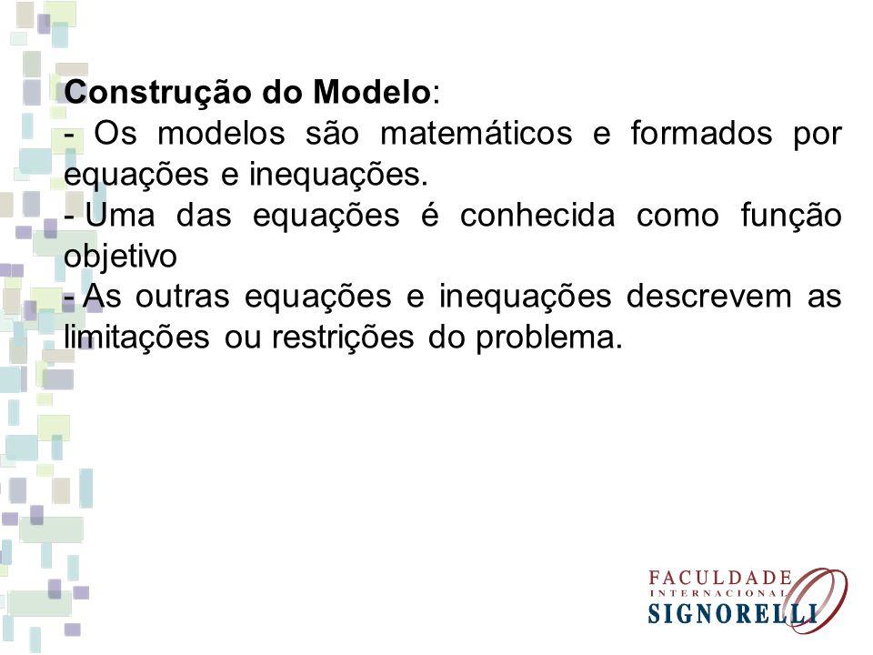 Construção do Modelo: - Os modelos são matemáticos e formados por equações e inequações. Uma das equações é conhecida como função objetivo.