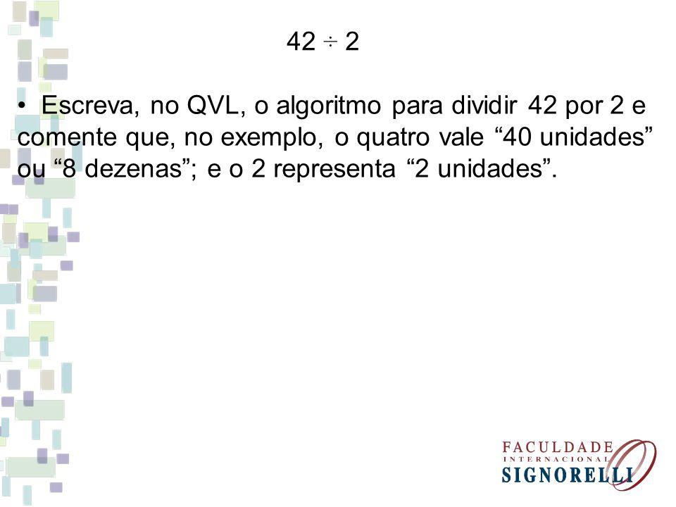 42 ÷ 2 • Escreva, no QVL, o algoritmo para dividir 42 por 2 e. comente que, no exemplo, o quatro vale 40 unidades