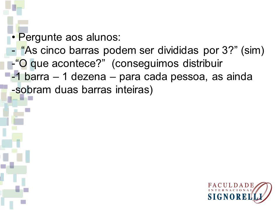 • Pergunte aos alunos: - As cinco barras podem ser divididas por 3 (sim) O que acontece (conseguimos distribuir.