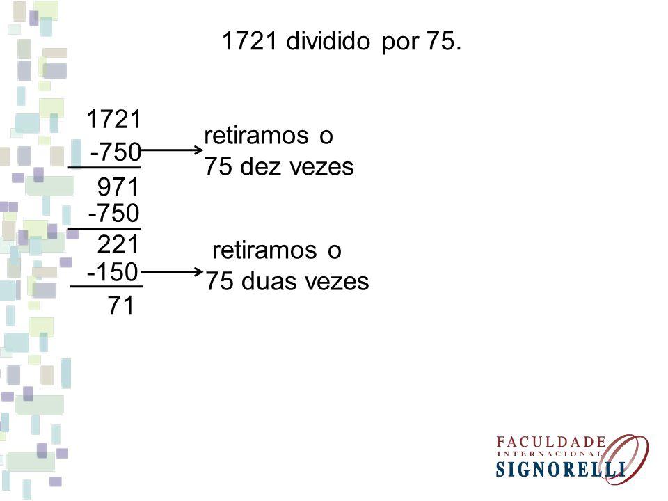 1721 dividido por 75. 1721. retiramos o. 75 dez vezes. -750. 971. -750. 221. retiramos o. 75 duas vezes.