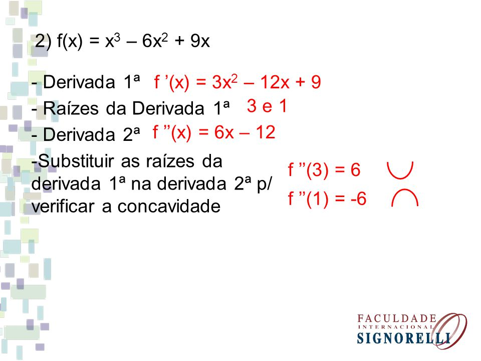 2) f(x) = x3 – 6x2 + 9x - Derivada 1ª. f '(x) = 3x2 – 12x + 9. - Raízes da Derivada 1ª. 3 e 1. - Derivada 2ª.