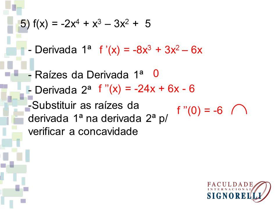 5) f(x) = -2x4 + x3 – 3x2 + 5 - Derivada 1ª. f '(x) = -8x3 + 3x2 – 6x. - Raízes da Derivada 1ª. - Derivada 2ª.
