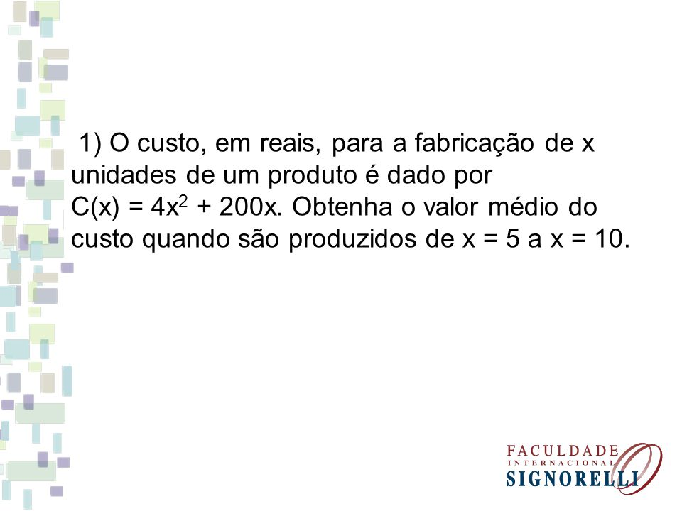 1) O custo, em reais, para a fabricação de x unidades de um produto é dado por C(x) = 4x2 + 200x.