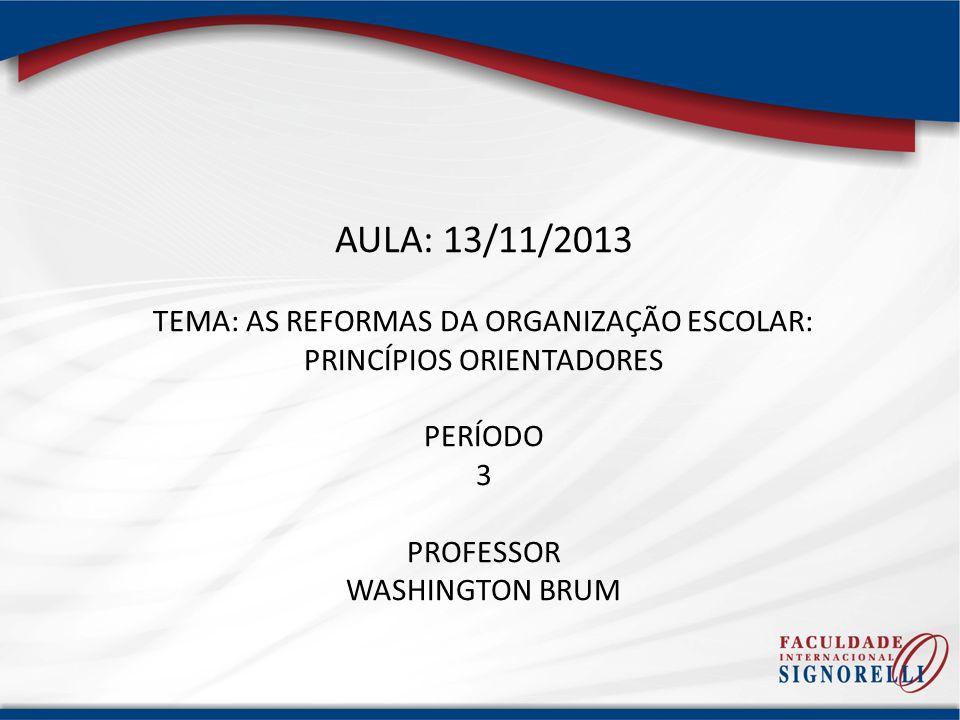 AULA: 13/11/2013 TEMA: AS REFORMAS DA ORGANIZAÇÃO ESCOLAR: