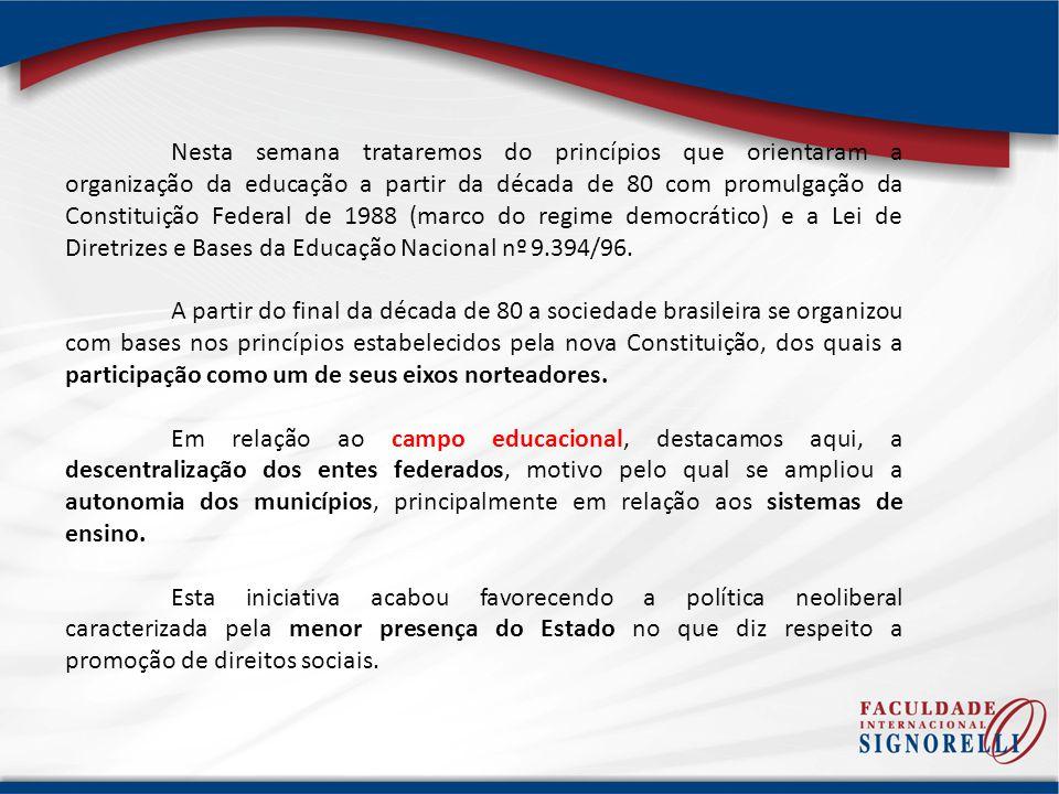 Nesta semana trataremos do princípios que orientaram a organização da educação a partir da década de 80 com promulgação da Constituição Federal de 1988 (marco do regime democrático) e a Lei de Diretrizes e Bases da Educação Nacional nº 9.394/96.